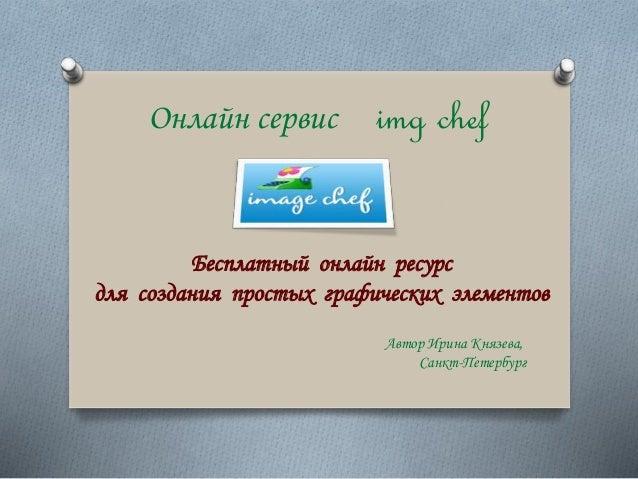 Онлайн сервис img chef Бесплатный онлайн ресурс для создания простых графических элементов Автор Ирина Князева, Санкт-Пете...