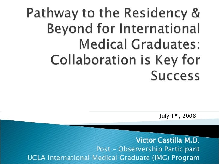 Victor Castilla M.D . Post – Observership Participant UCLA International Medical Graduate (IMG) Program July 1 st  , 2008