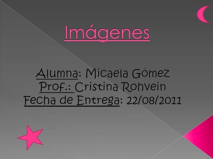 Imágenes<br />Alumna: Micaela Gómez<br />Prof.: Cristina Rohvein<br />Fecha de Entrega: 22/08/2011<br />