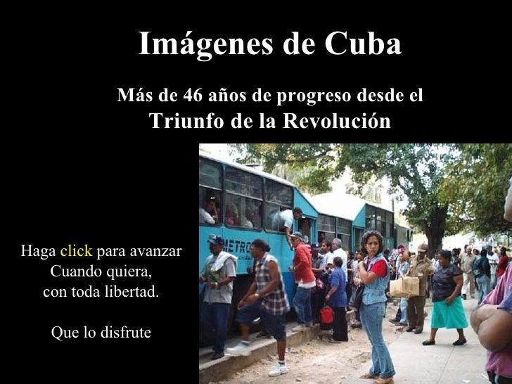 Imágenes de Cuba Más de 46 años de progreso desde el Triunfo de la Revolución Haga  click  para avanzar Cuando quiera, con...