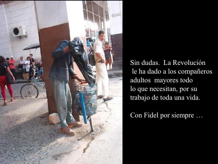Sin dudas.  La Revolución le ha dado a los compañeros adultos  mayores todo  lo que necesitan, por su  trabajo de toda una...