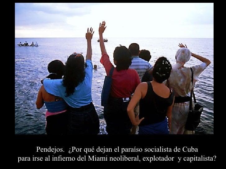 Pendejos.  ¿Por qué dejan el paraíso socialista de Cuba  para irse al infierno del Miami neoliberal, explotador  y capital...