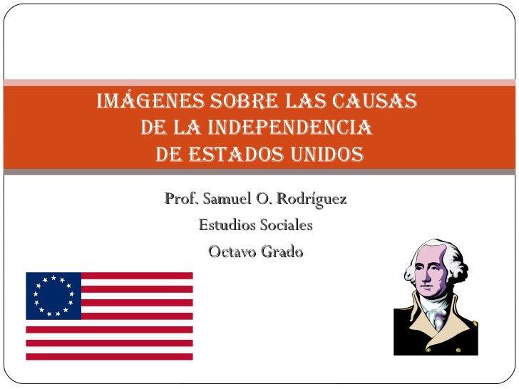 Prof. Samuel O. Rodríguez Estudios Sociales Octavo Grado Imágenes sobre las causas  de la Independencia  de Estados Unidos