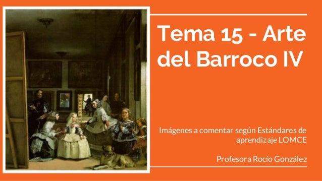 Tema 15 - Arte del Barroco IV Imágenes a comentar según Estándares de aprendizaje LOMCE Profesora Rocío González