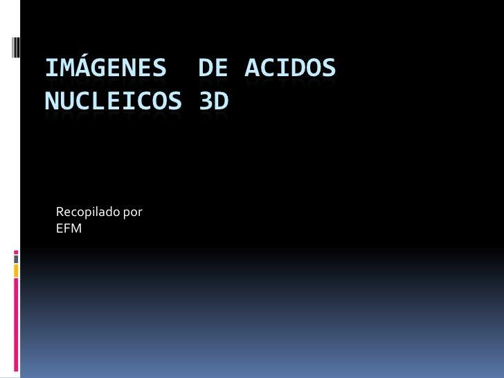 IMÁGENES DE ACIDOS NUCLEICOS 3D   Recopilado por EFM