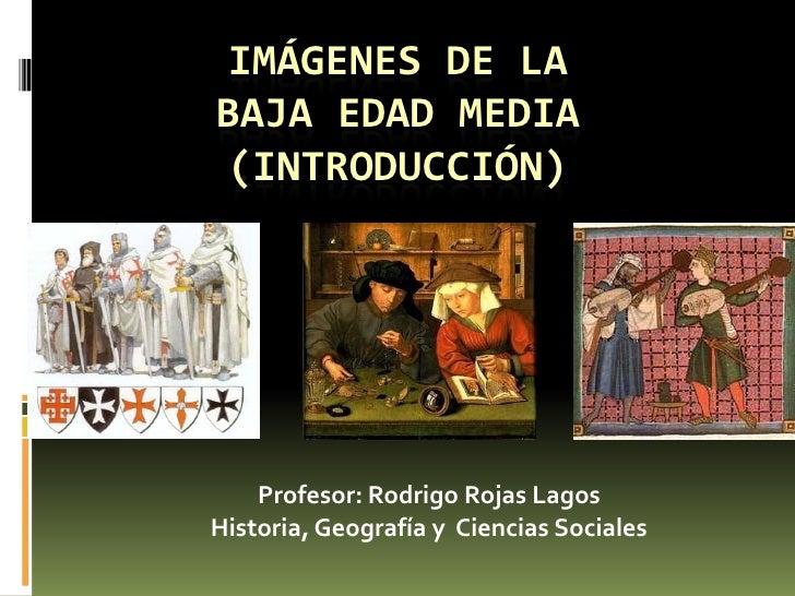 Imágenes de la Baja Edad Media(introducción)<br />Profesor: Rodrigo Rojas Lagos<br />Historia, Geografía y  Ciencias Socia...