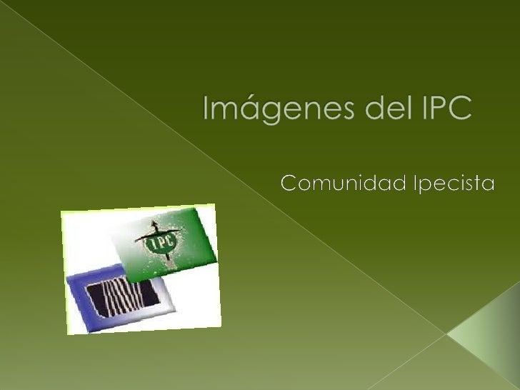 Imágenes del IPC<br />Comunidad Ipecista<br />