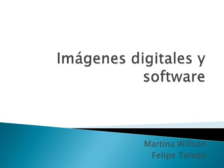 Imágenes digitales y software<br />Martina Willson <br />Felipe Toledo<br />