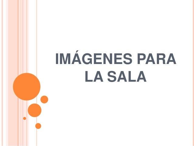 IMÁGENES PARA   LA SALA