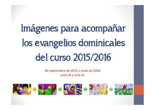 Imágenes para acompañar los evangelios dominicales del curso 2015/2016 De septiembre de 2015 a junio de 2016 (ciclo B y ci...