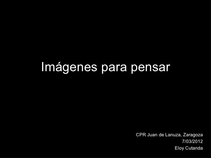 Imágenes para pensar              CPR Juan de Lanuza, Zaragoza                                 7/03/2012                  ...
