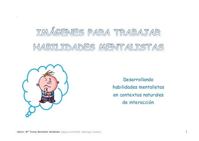Autora: Mº Teresa Bartolomé Hernández Imágenes de GOOGLE, WhatsApp y facebook 1 SSES E Desarrollando habilidades mentalist...