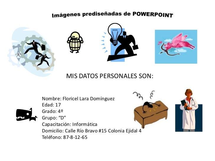 Imágenes prediseñadas de POWERPOINT<br />MIS DATOS PERSONALES SON:<br />Nombre: Floricel Lara Domínguez<br />Edad: 17<br /...