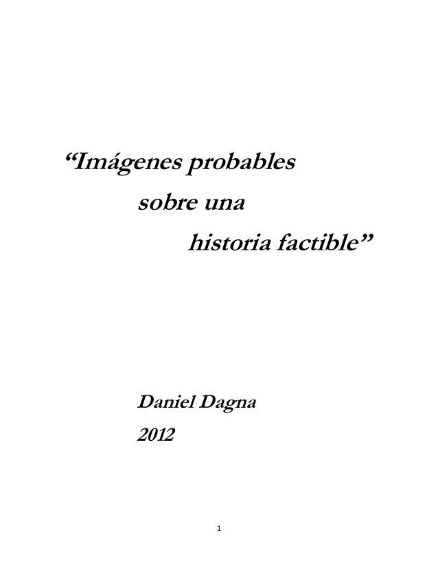 """""""Imágenes probables     sobre una          historia factible""""      Daniel Dagna      2012              1"""
