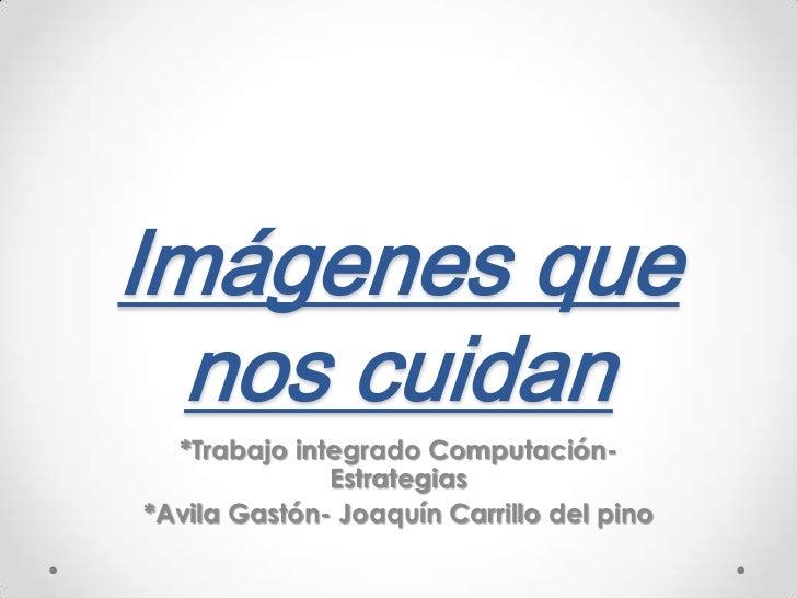 Imágenes que nos cuidan<br />*Trabajo integrado Computación-Estrategias<br />*Avila Gastón- Joaquín Carrillo del pino<br />