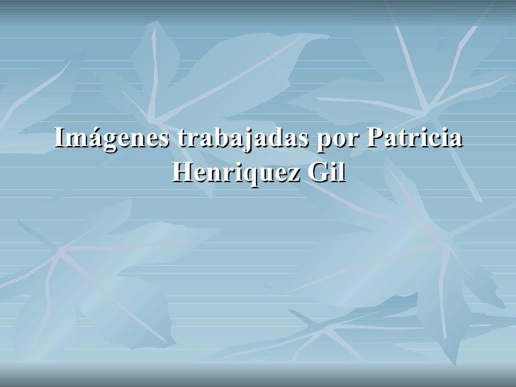 Imágenes trabajadas por Patricia Henriquez Gil