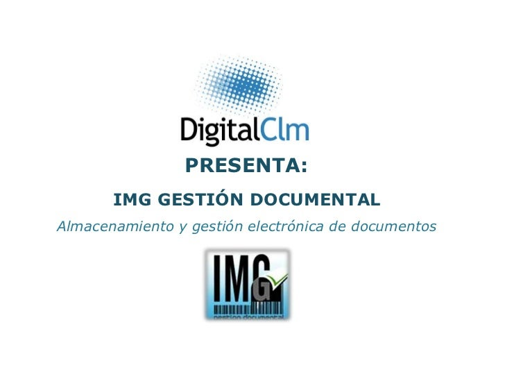 PRESENTA:       IMG GESTIÓN DOCUMENTALAlmacenamiento y gestión electrónica de documentos