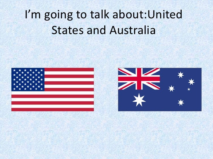 I'm going to talk about:United     States and Australia