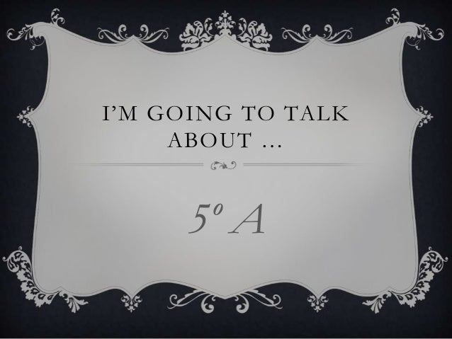 I'M GOING TO TALK ABOUT …  5º A