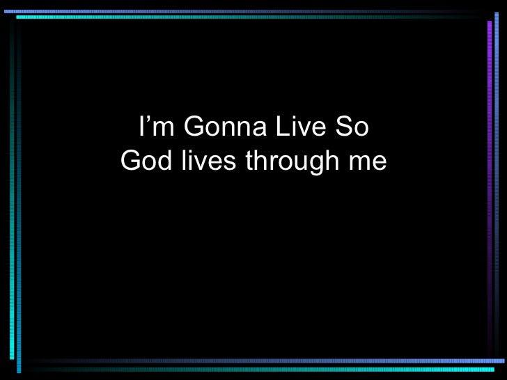 I'm Gonna Live So God lives through me