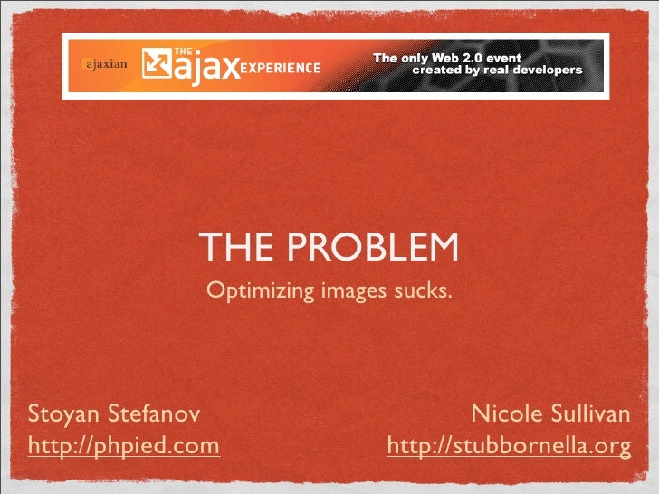 THE PROBLEM                Optimizing images sucks.     Stoyan Stefanov                          Nicole Sullivan http://ph...
