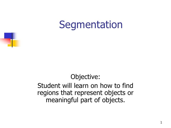 Segmentation           Objective:Student will learn on how to findregions that represent objects or   meaningful part of o...