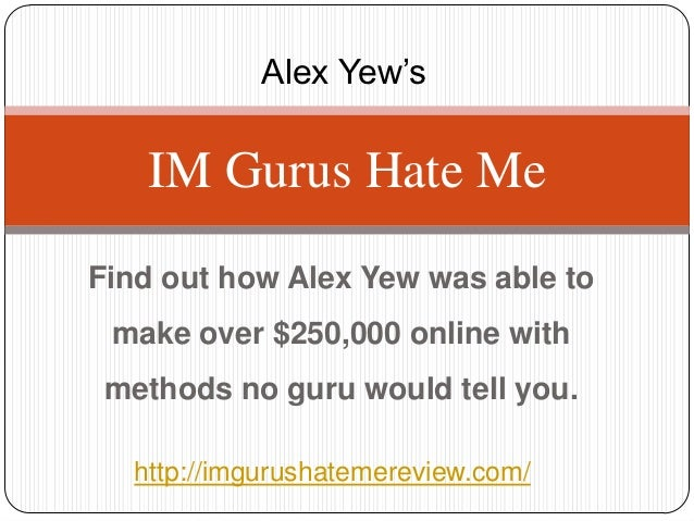 Alex Yew's    IM Gurus Hate MeFind out how Alex Yew was able to make over $250,000 online with methods no guru would tell ...