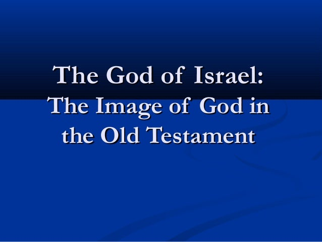 The God of Israel:The God of Israel: The Image of God inThe Image of God in the Old Testamentthe Old Testament