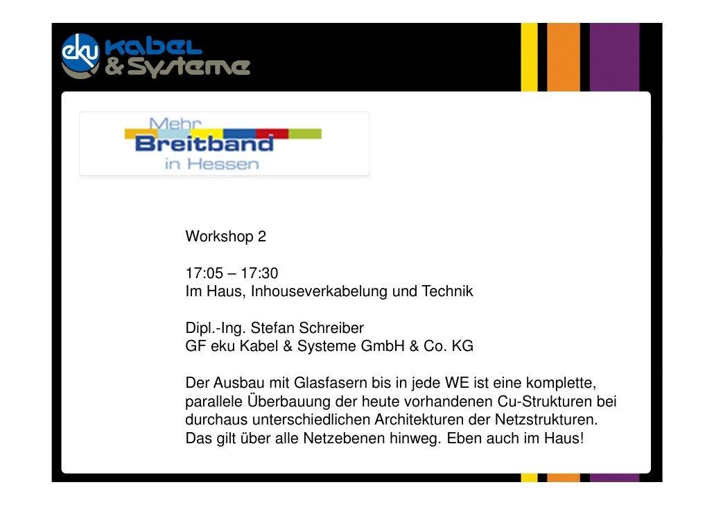 Workshop 217:05 – 17:30Im Haus, Inhouseverkabelung und TechnikDipl.-Ing. Stefan SchreiberGF eku Kabel & Systeme GmbH & Co....