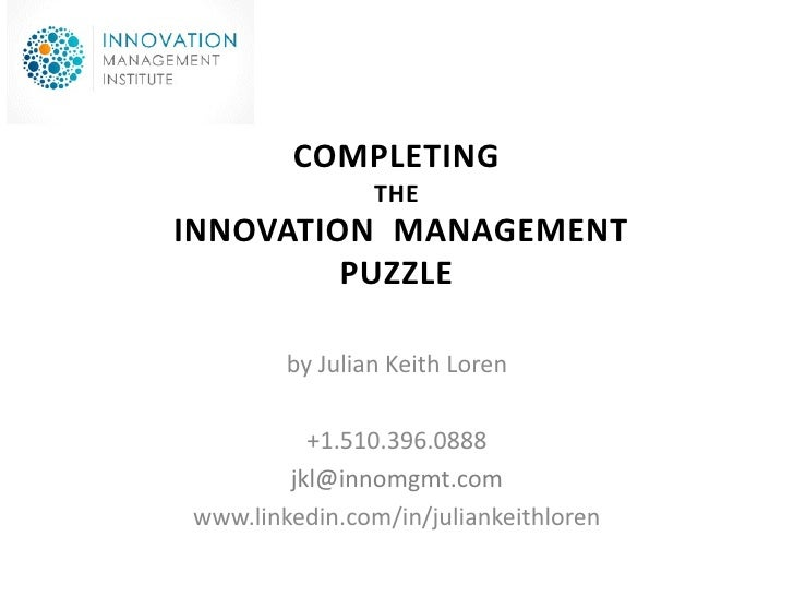 COMPLETING                 THE INNOVATION MANAGEMENT          PUZZLE          by Julian Keith Loren            +1.510.396....