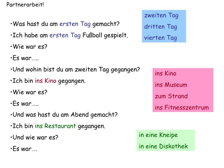 Partnerarbeit! <ul><li>Was hast du am  ersten Tag  gemacht? </li></ul><ul><li>Ich habe am  ersten Tag  Fu ßball gespielt. ...