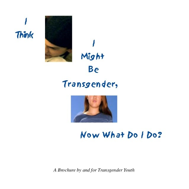 1Transgender,IThinkIMightBeA Brochure by and for Transgender YouthNow What Do I Do?