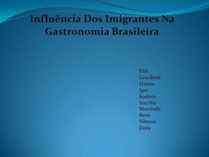 Influência Dos Imigrantes Na Gastronomia Brasileira<br />Elói<br />Gracilene<br />Hanna<br />Igor<br />Isadora<br />Izaclé...