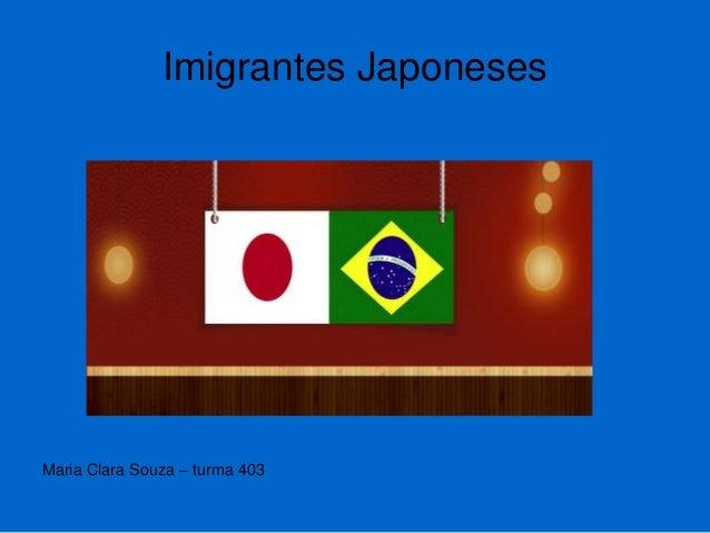 Imigrantes Japoneses Maria Clara Souza – turma 403