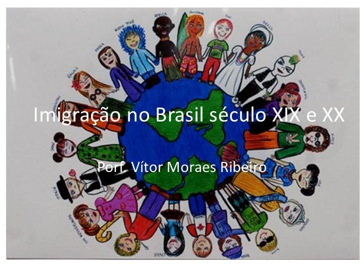 Imigração no Brasil século XIX e XX       Porf. Vítor Moraes Ribeiro