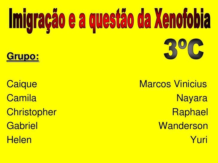Imigração e a questão da Xenofobia<br />3ºC<br />Grupo:<br />Caique                                      Marcos Vinicius<b...