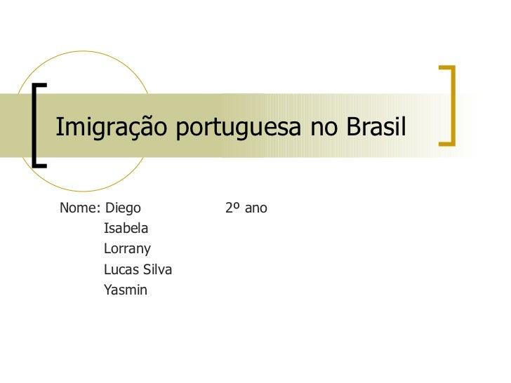 Imigração portuguesa no BrasilNome: Diego         2º ano      Isabela      Lorrany      Lucas Silva      Yasmin