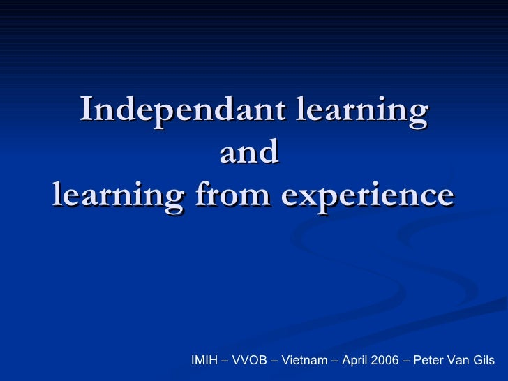 Independant learning and  learning from experience IMIH – VVOB – Vietnam – April 2006 – Peter Van Gils