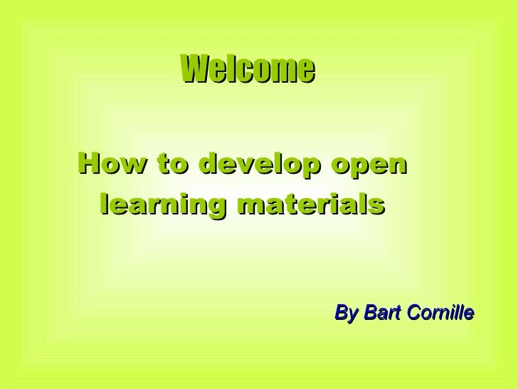 Welcome  How to develop open learning materials By Bart Cornille