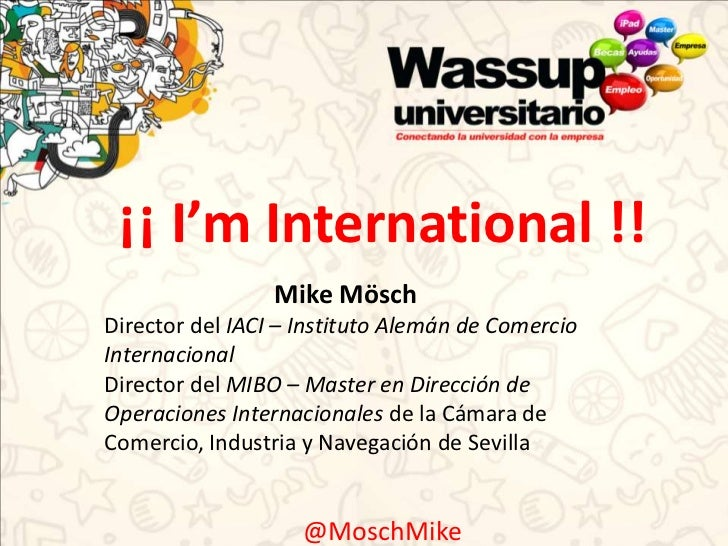 ¡¡ I'm International !!                 Mike MöschDirector del IACI – Instituto Alemán de ComercioInternacionalDirector de...