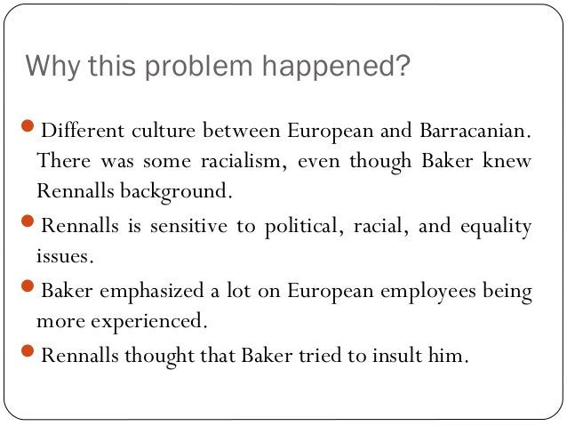 Why this problem happened? Different culture between European and Barracanian. There was some racialism, even though Bake...