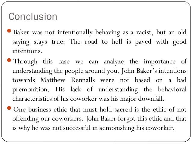 Conclusion Baker was not intentionally behaving as a racist, but an old saying stays true: The road to hell is paved with...
