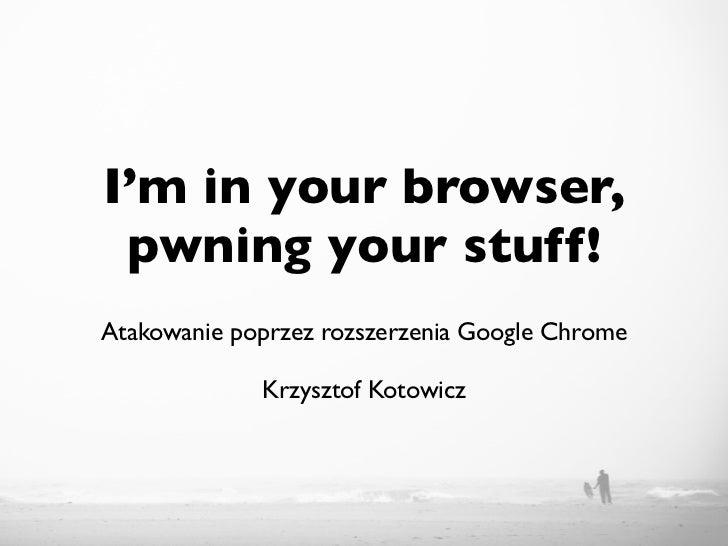 I'm in your browser, pwning your stuff!Atakowanie poprzez rozszerzenia Google Chrome             Krzysztof Kotowicz