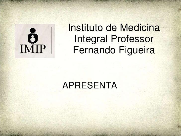 Instituto de Medicina   Integral Professor  Fernando Figueira   APRESENTA
