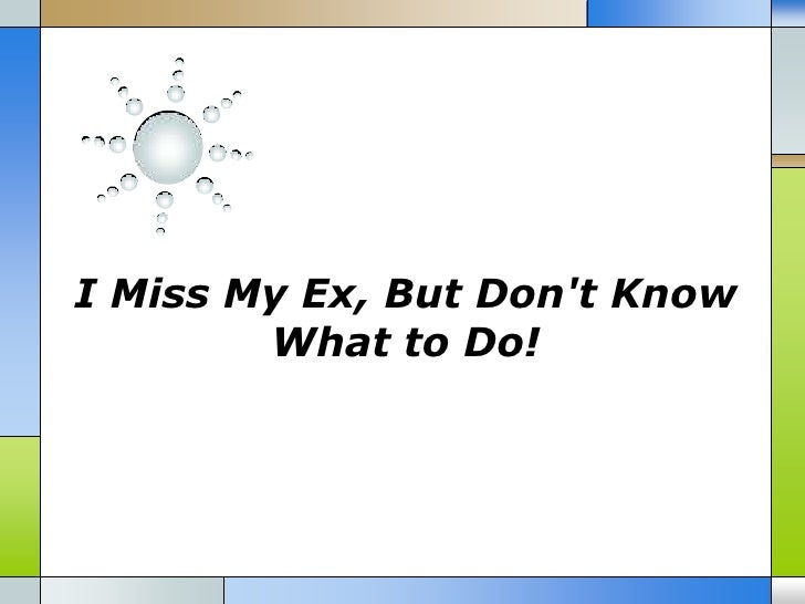 I Miss My Ex But Dont Know What To Do