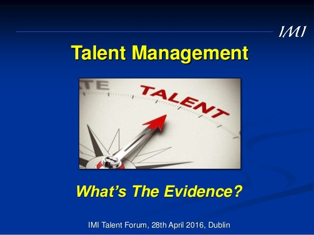 Talent Management What's The Evidence? IMI Talent Forum, 28th April 2016, Dublin