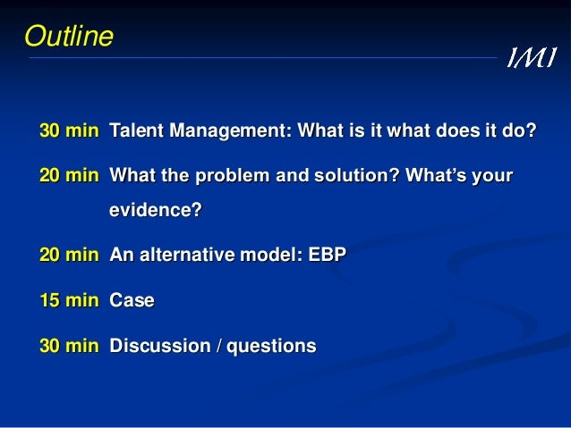 30 min Talent Management: What is it what does it do? 20 min What the problem and solution? What's your evidence? 20 min A...