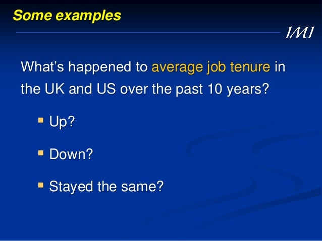 Some examples What's happened to average job tenure in the UK and US over the past 10 years?  Up?  Down?  Stayed the sa...