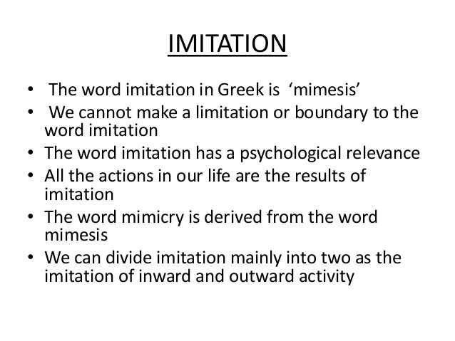 IMITATION • The word imitation in Greek is 'mimesis' • We cannot make a limitation or boundary to the word imitation • The...