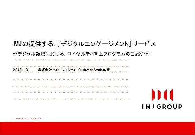 IMJの提供する、『デジタルエンゲージメント』サービス~デジタル領域における、ロイヤルティ向上プログラムのご紹介~2013.1.31                               株式会社アイ・エム・ジェイ Customer St...
